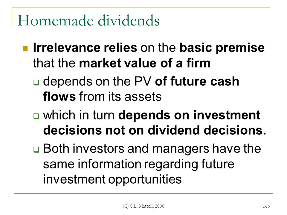 Homemade dividends Irrelevance relies on the basic premise that the market value of a firm. depends on the PV of future cash flows from its assets.