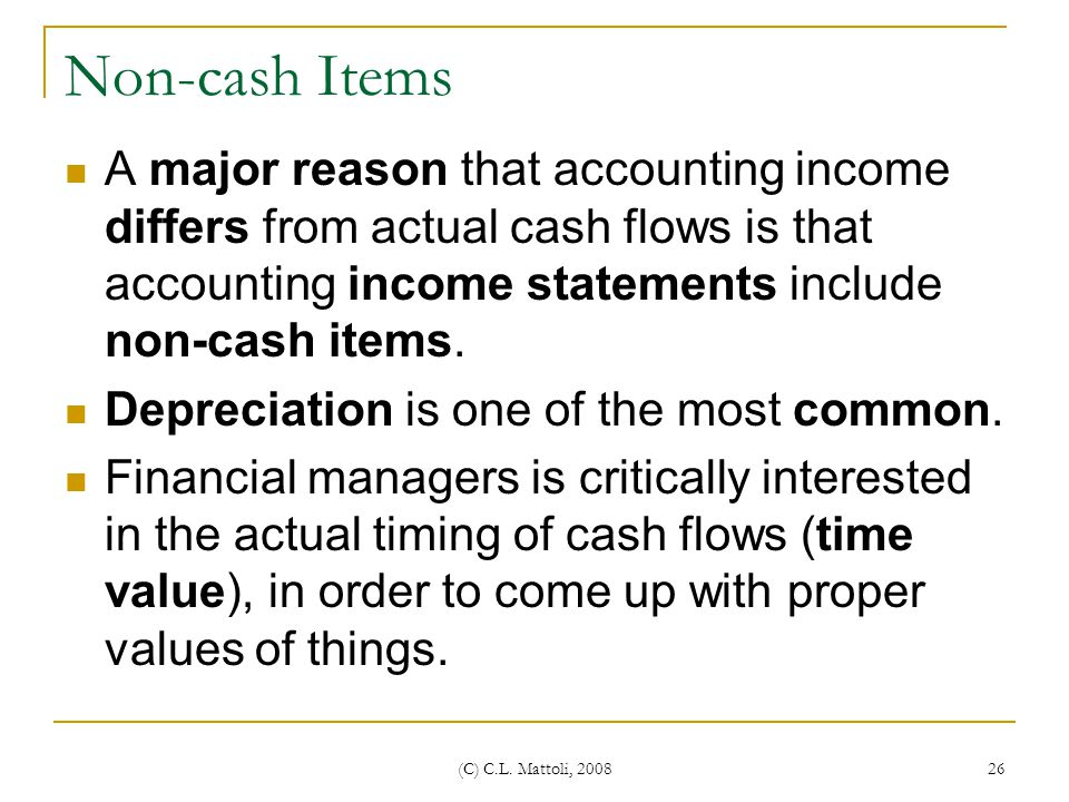 Non-cash Items A major reason that accounting income differs from actual cash flows is that accounting income statements include non-cash items.