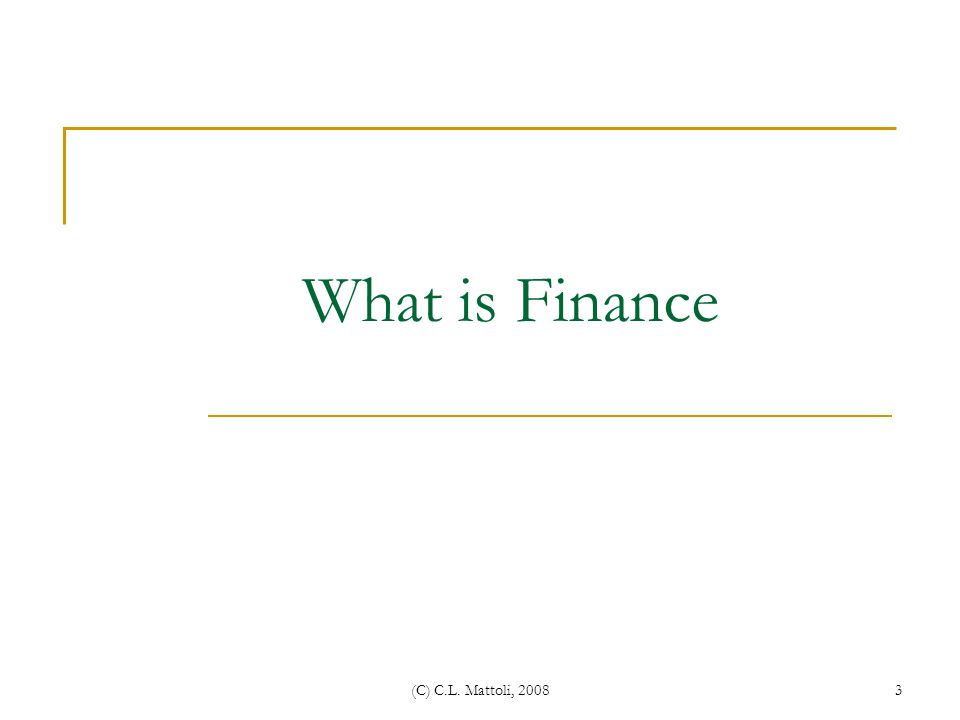 What is Finance (C) C.L. Mattoli, 2008