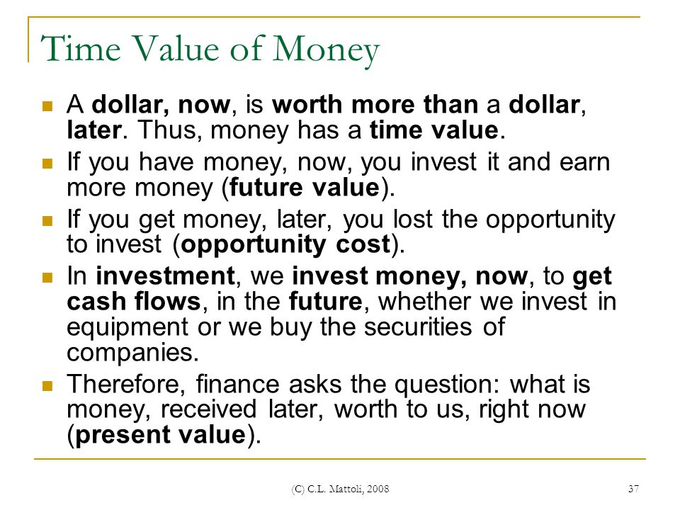 Time Value of Money A dollar, now, is worth more than a dollar, later. Thus, money has a time value.