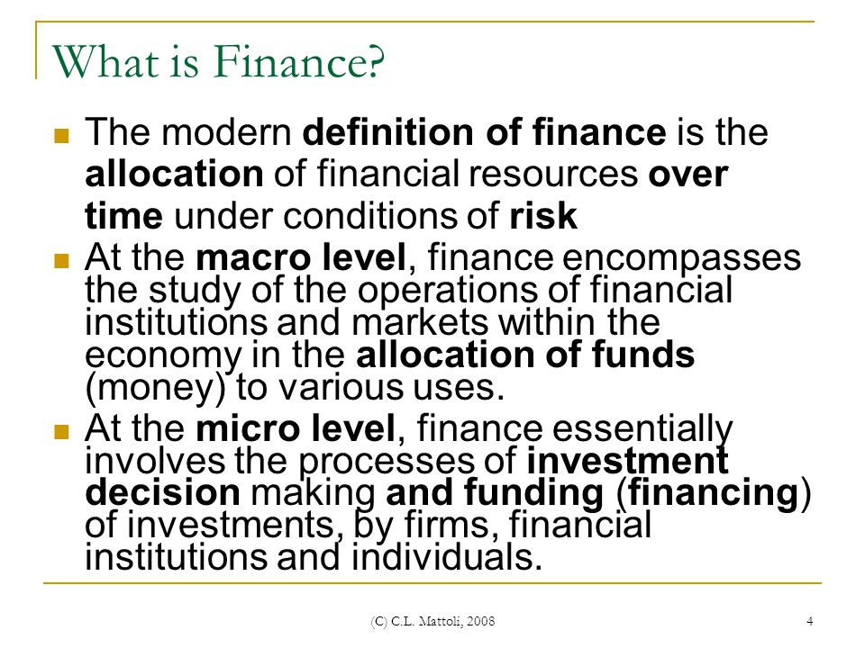 What is Finance The modern definition of finance is the allocation of financial resources over time under conditions of risk.