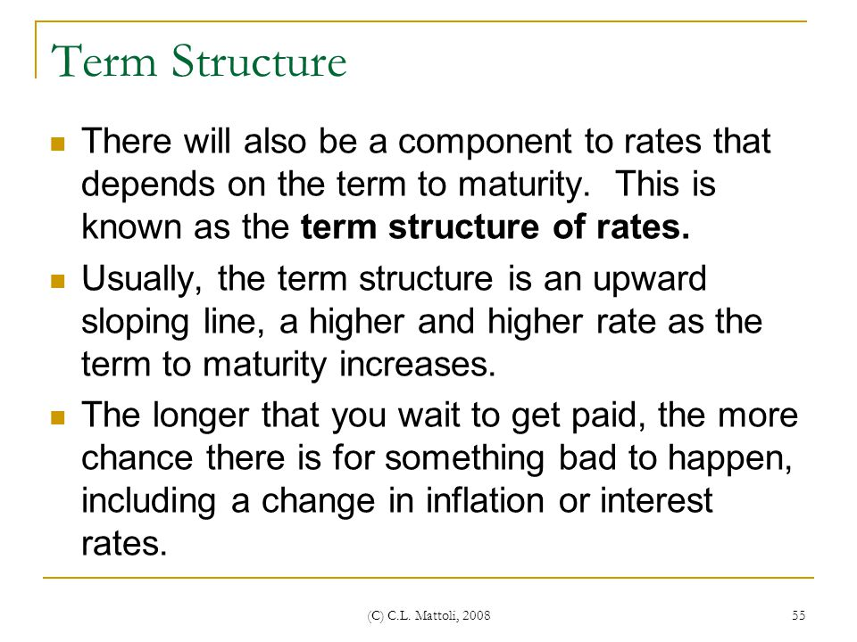 Term Structure There will also be a component to rates that depends on the term to maturity. This is known as the term structure of rates.
