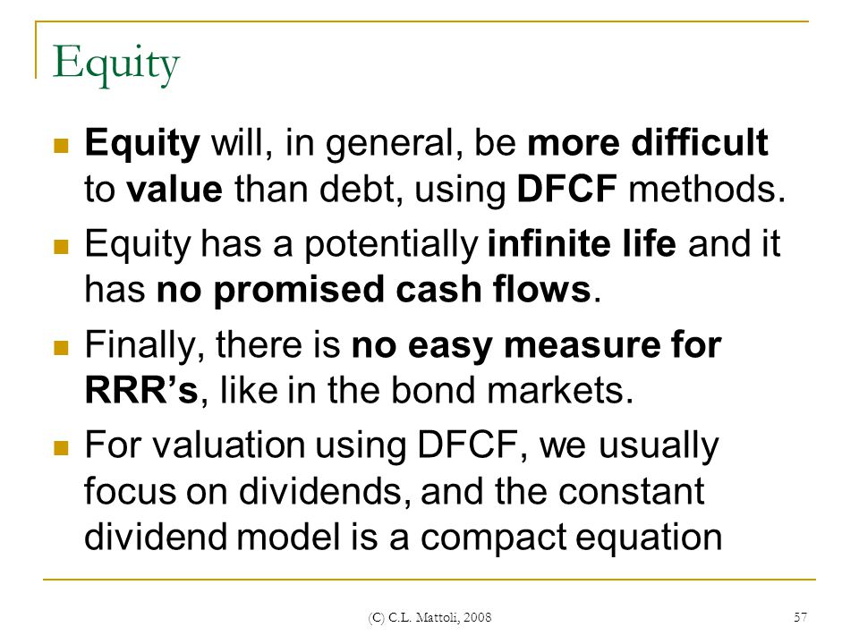 Equity Equity will, in general, be more difficult to value than debt, using DFCF methods.