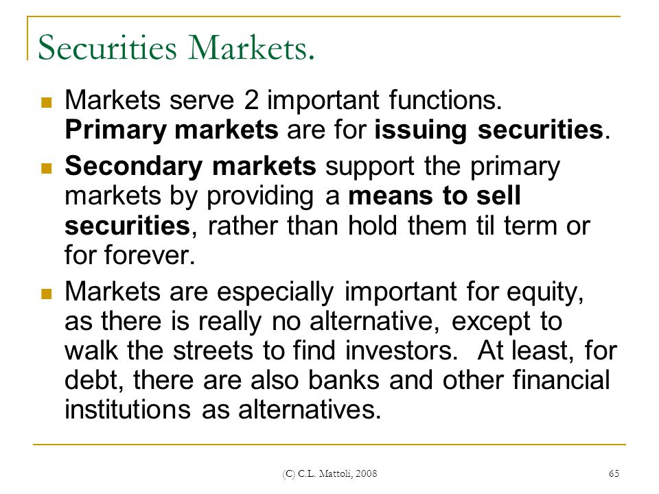 Securities Markets. Markets serve 2 important functions. Primary markets are for issuing securities.