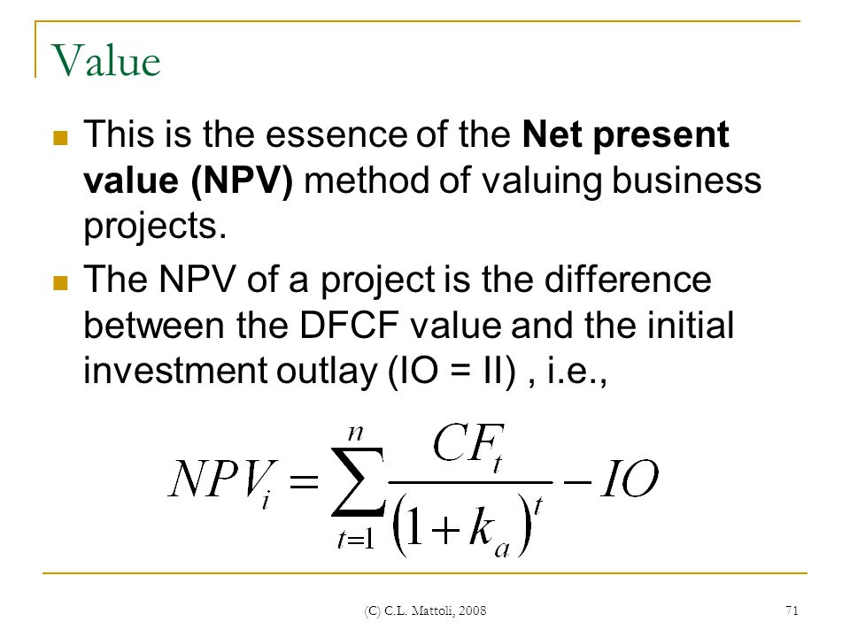 Value This is the essence of the Net present value (NPV) method of valuing business projects.