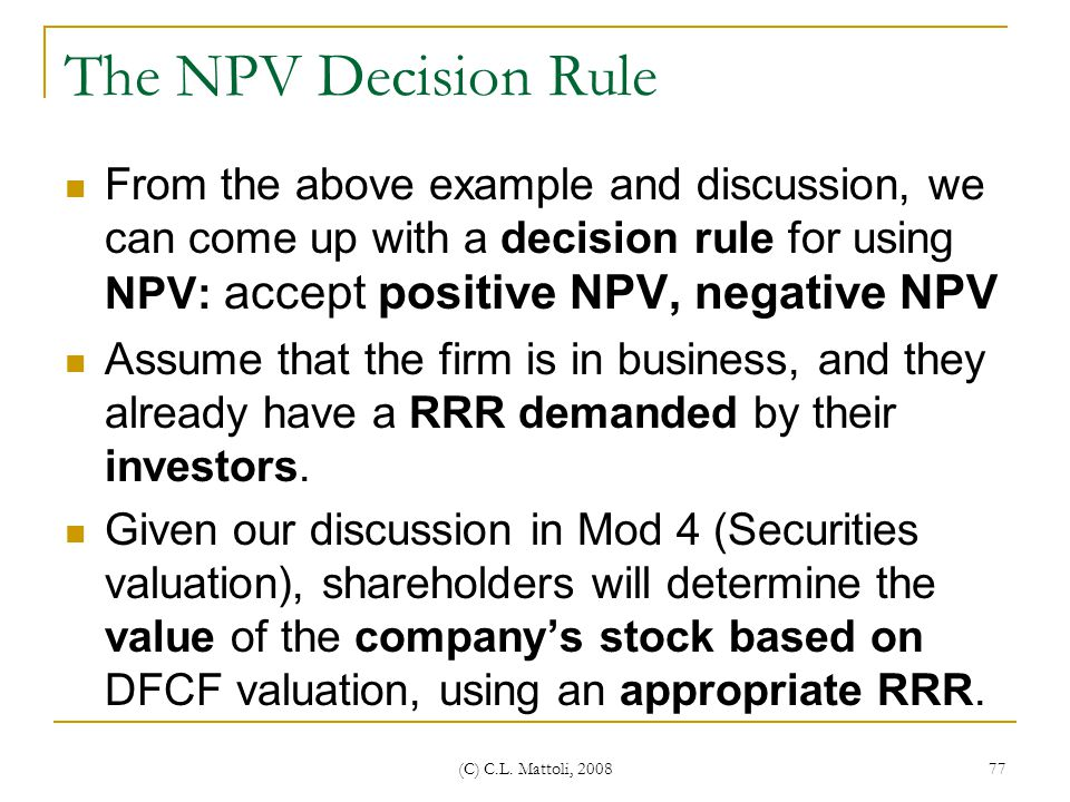 The NPV Decision Rule From the above example and discussion, we can come up with a decision rule for using NPV: accept positive NPV, negative NPV.