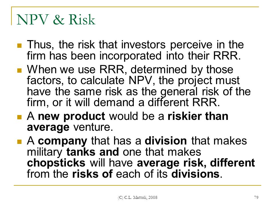 NPV & Risk Thus, the risk that investors perceive in the firm has been incorporated into their RRR.