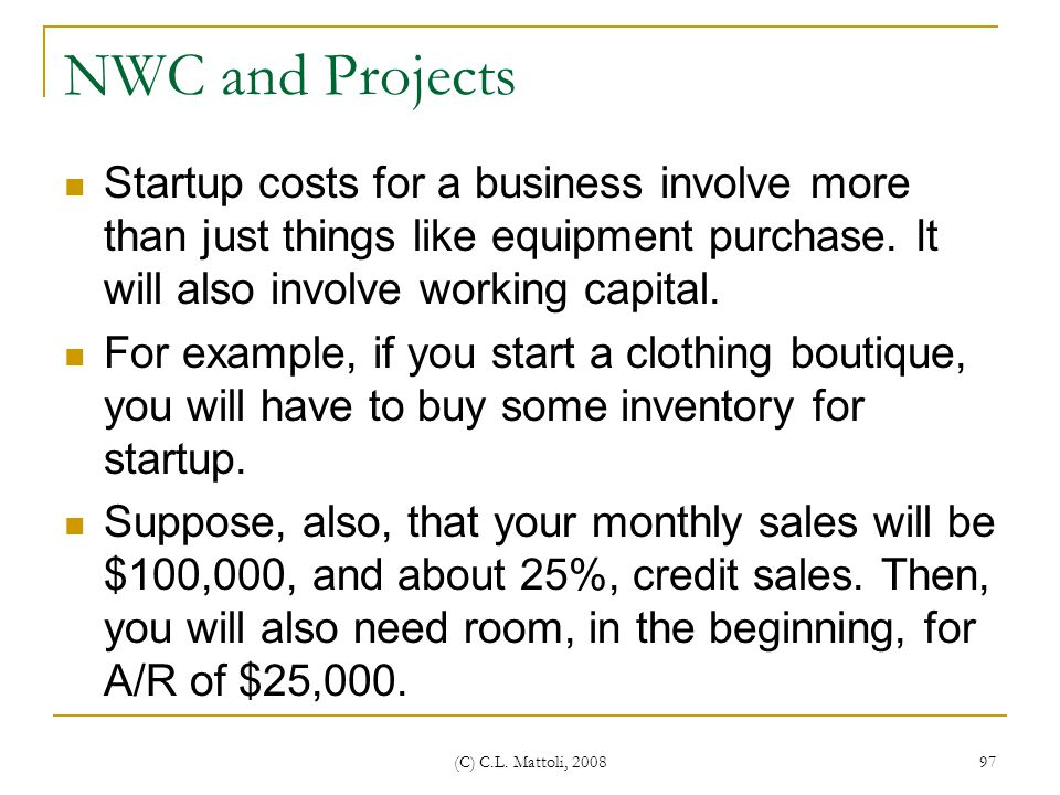 NWC and Projects Startup costs for a business involve more than just things like equipment purchase. It will also involve working capital.