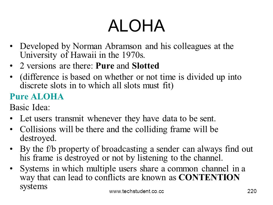 ALOHA Developed by Norman Abramson and his colleagues at the University of Hawaii in the 1970s. 2 versions are there: Pure and Slotted.