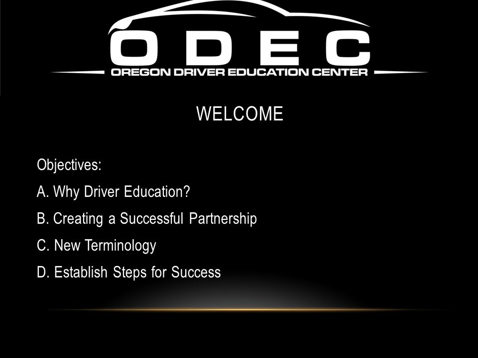 Welcome Objectives: A. Why Driver Education. B. Creating a Successful Partnership C.