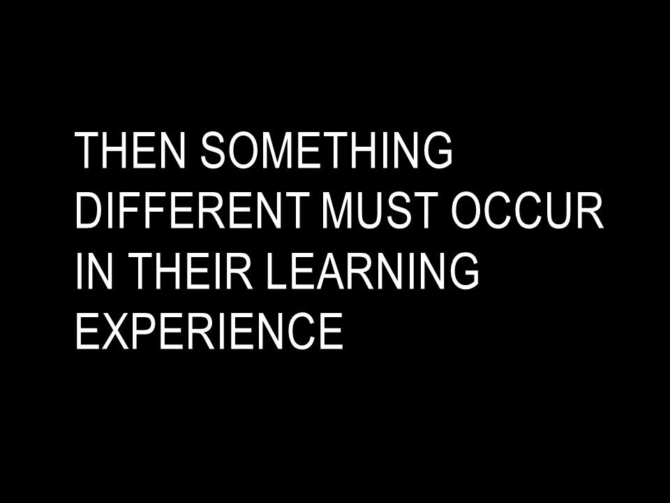 then something different must occur in their learning experience