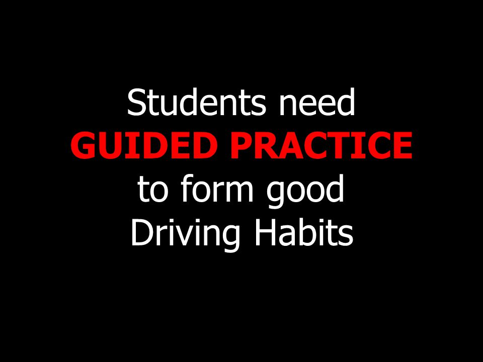 Students need GUIDED PRACTICE to form good Driving Habits