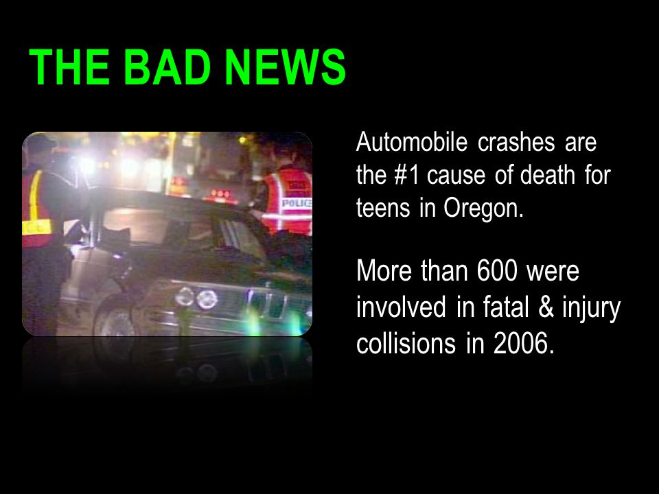 The Bad News Automobile crashes are the #1 cause of death for teens in Oregon.