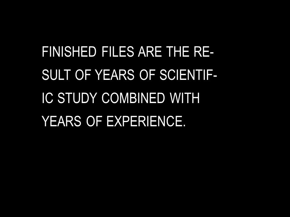 FINISHED FILES ARE THE RE- SULT OF YEARS OF SCIENTIF- IC STUDY COMBINED WITH YEARS OF EXPERIENCE.