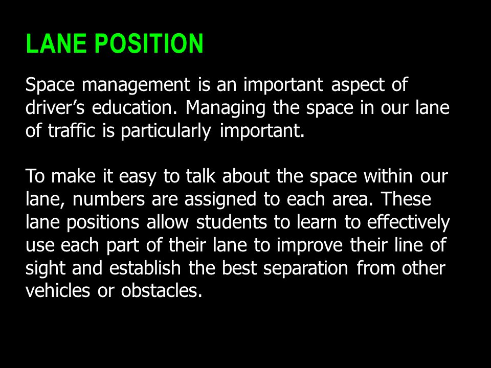 Lane Position Space management is an important aspect of driver's education. Managing the space in our lane of traffic is particularly important.