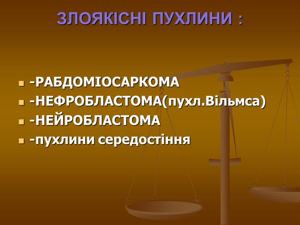 ЗЛОЯКІСНІ ПУХЛИНИ : -РАБДОМІОСАРКОМА -НЕФРОБЛАСТОМА(пухл.Вільмса)