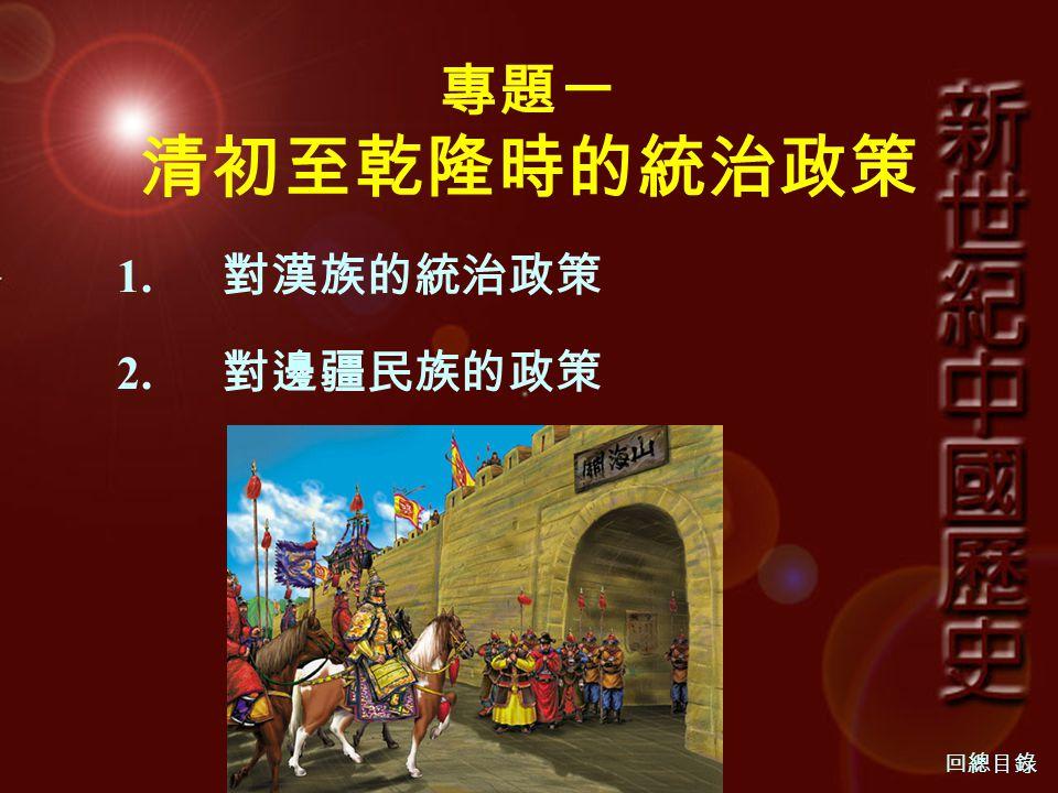 專題一 清初至乾隆時的統治政策 1. 對漢族的統治政策 2. 對邊疆民族的政策 回總目錄