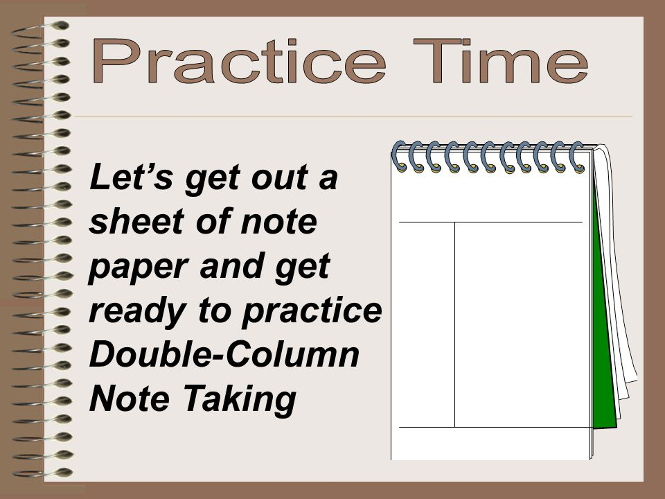 Practice Time Let's get out a sheet of note paper and get ready to practice Double-Column Note Taking.