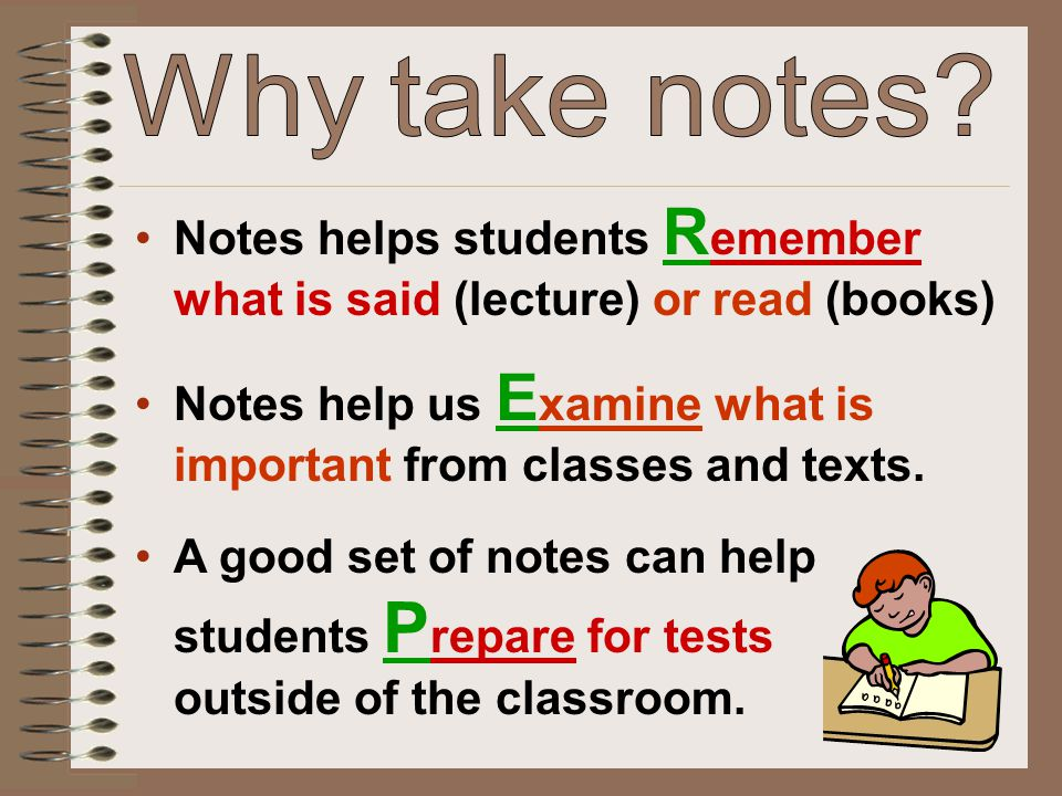 Why take notes Notes helps students Remember what is said (lecture) or read (books) Notes help us Examine what is important from classes and texts.