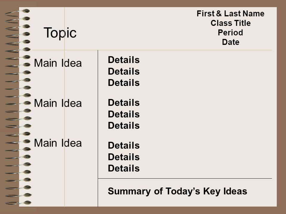Topic Main Idea Details Summary of Today's Key Ideas First & Last Name