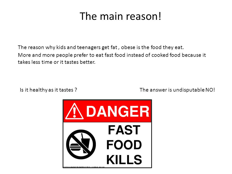 The main reason! The reason why kids and teenagers get fat , obese is the food they eat.