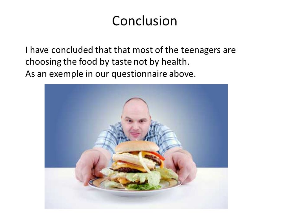 Conclusion I have concluded that that most of the teenagers are choosing the food by taste not by health.
