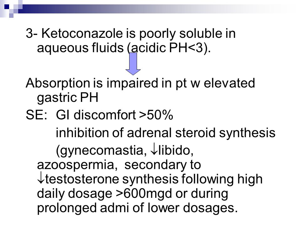 3- Ketoconazole is poorly soluble in aqueous fluids (acidic PH<3).