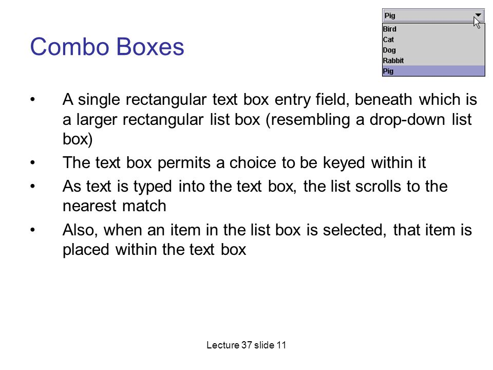 Combo Boxes A single rectangular text box entry field, beneath which is a larger rectangular list box (resembling a drop-down list box)