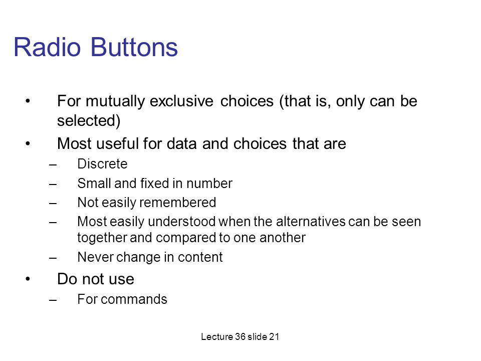 Radio Buttons For mutually exclusive choices (that is, only can be selected) Most useful for data and choices that are.