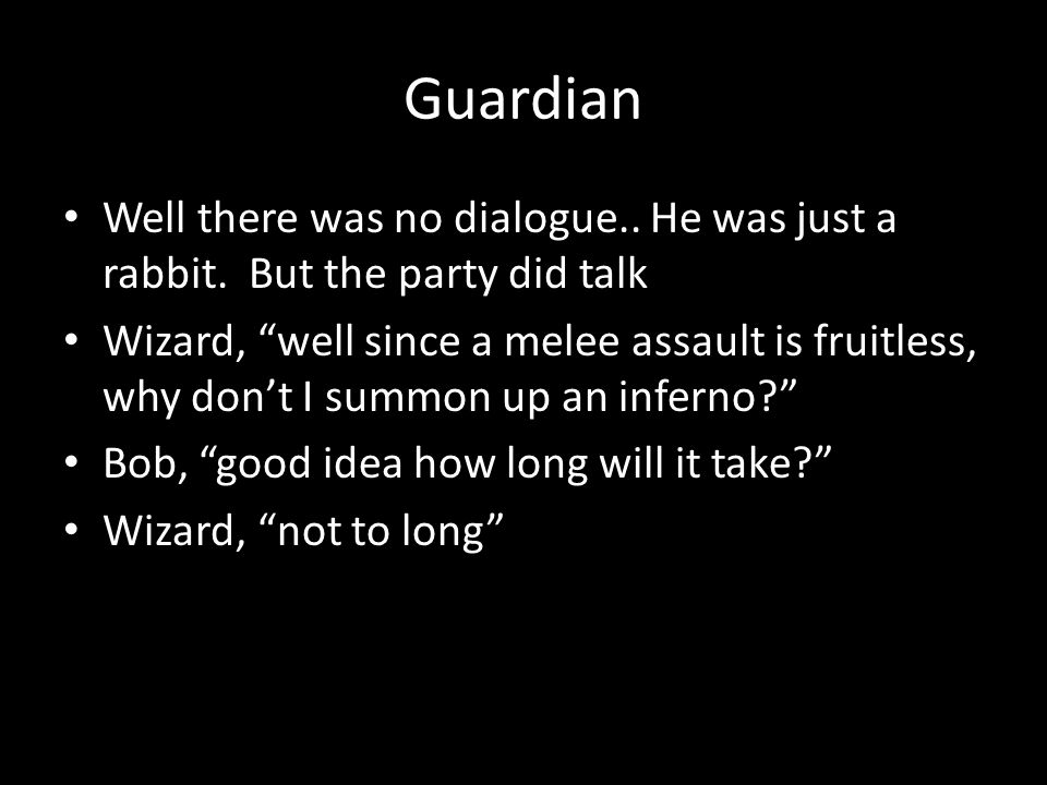 Guardian Well there was no dialogue.. He was just a rabbit. But the party did talk.