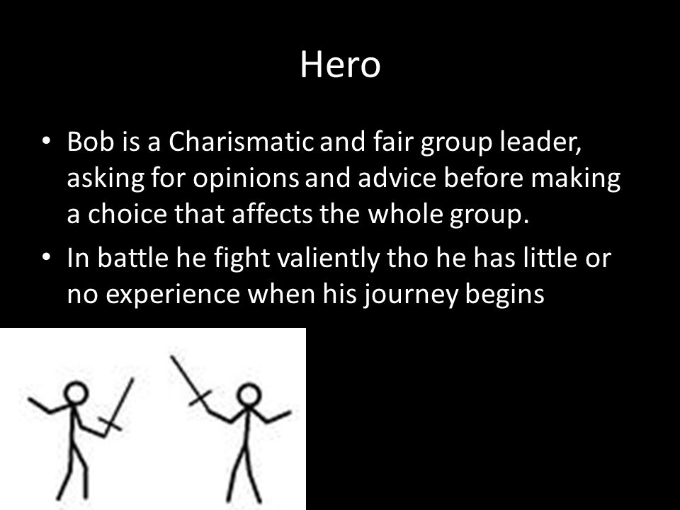 Hero Bob is a Charismatic and fair group leader, asking for opinions and advice before making a choice that affects the whole group.