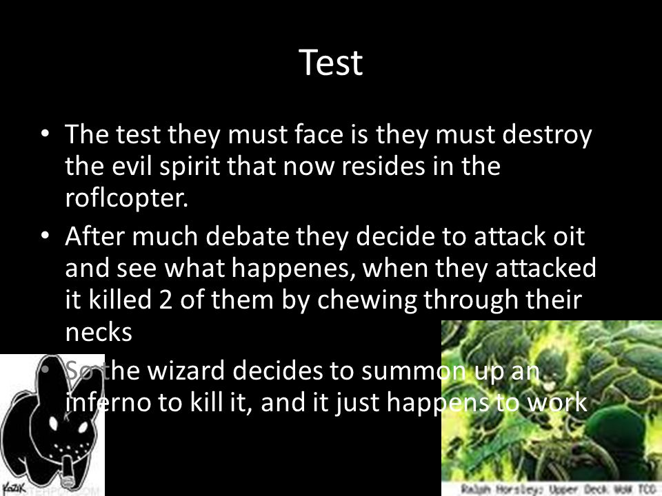 Test The test they must face is they must destroy the evil spirit that now resides in the roflcopter.