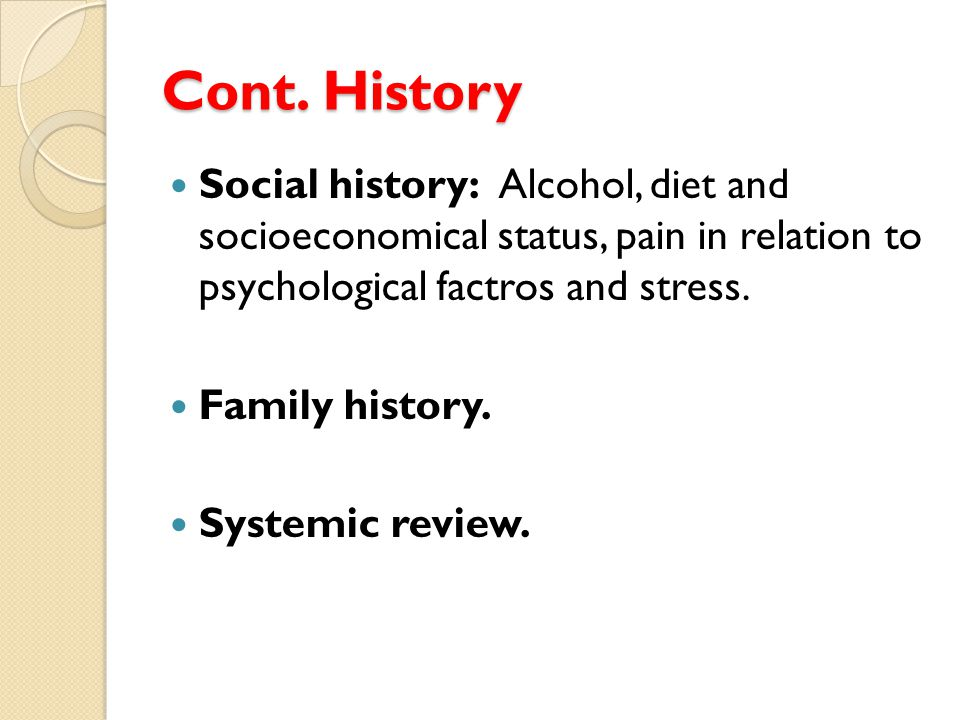 Cont. History Social history: Alcohol, diet and socioeconomical status, pain in relation to psychological factros and stress.