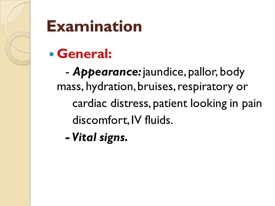 Examination General: - Appearance: jaundice, pallor, body mass, hydration, bruises, respiratory or.
