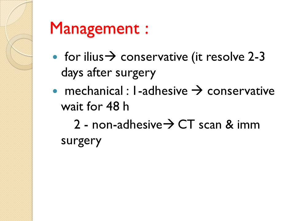 Management : for ilius conservative (it resolve 2-3 days after surgery. mechanical : 1-adhesive  conservative wait for 48 h.