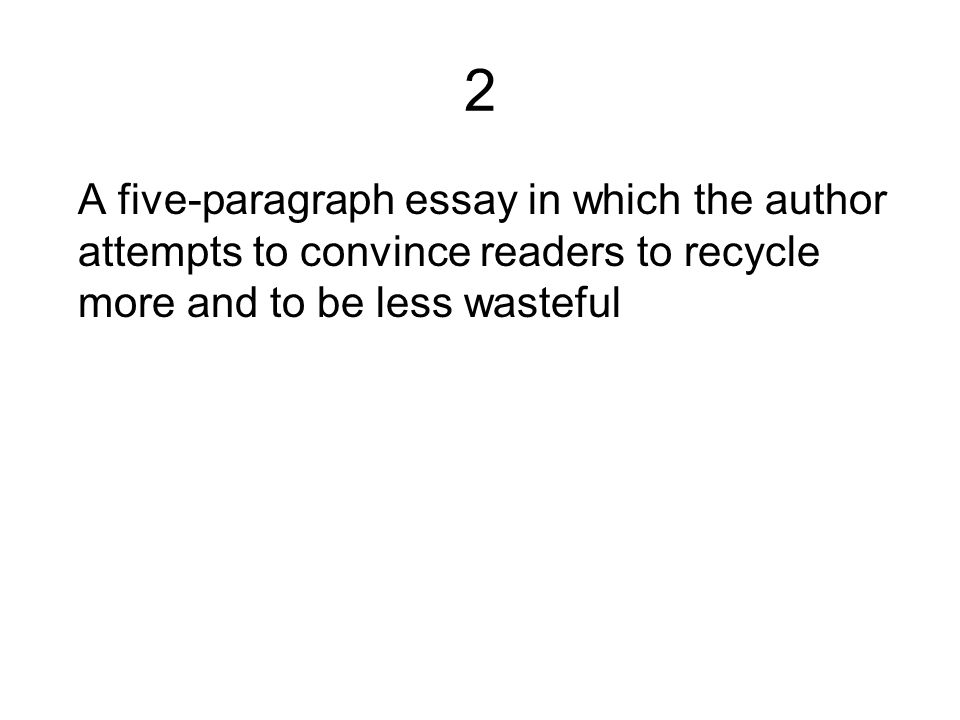 2 A five-paragraph essay in which the author attempts to convince readers to recycle more and to be less wasteful.