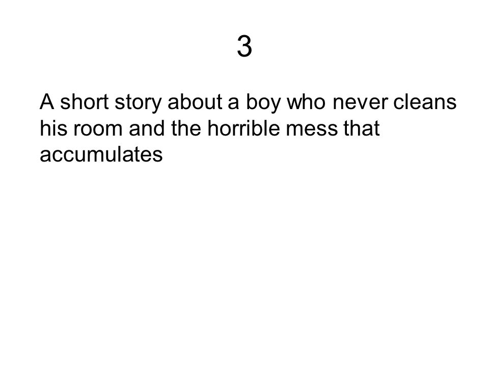 3 A short story about a boy who never cleans his room and the horrible mess that accumulates