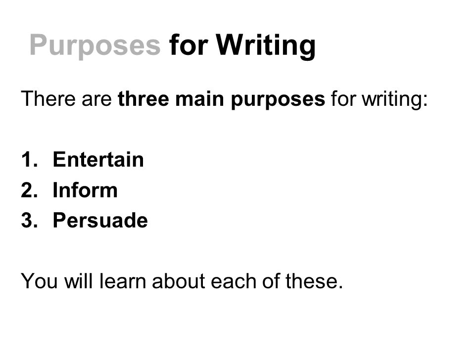 Purposes for Writing There are three main purposes for writing: