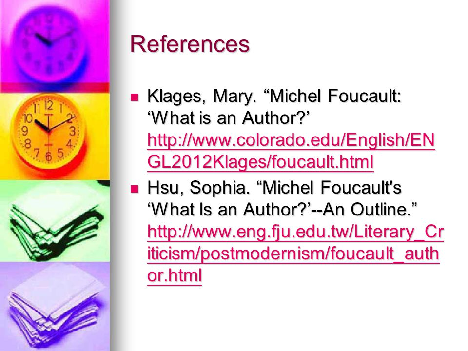 References Klages, Mary. Michel Foucault: 'What is an Author ' http://www.colorado.edu/English/ENGL2012Klages/foucault.html.