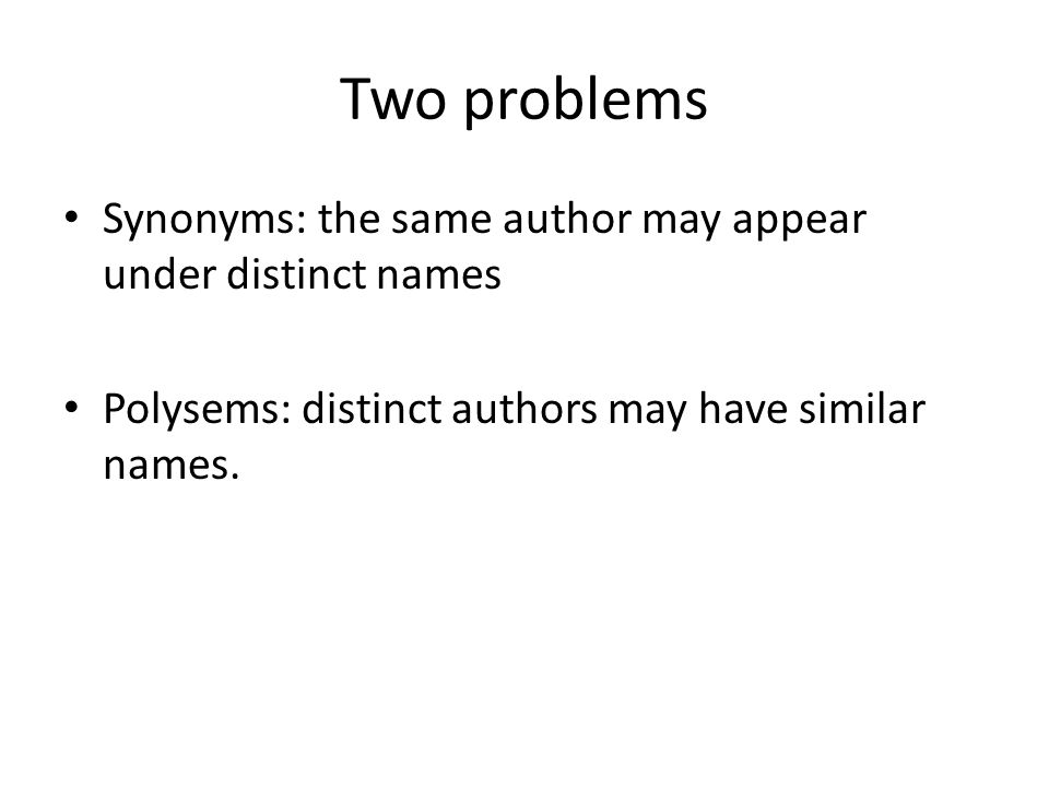 Two problems Synonyms: the same author may appear under distinct names