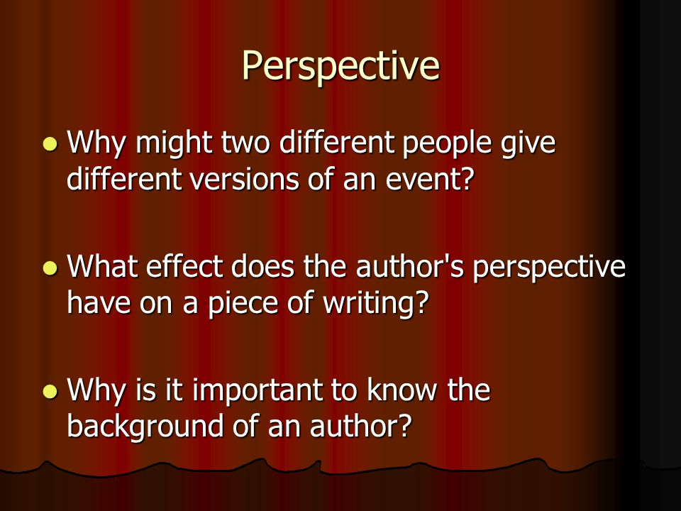 Perspective Why might two different people give different versions of an event