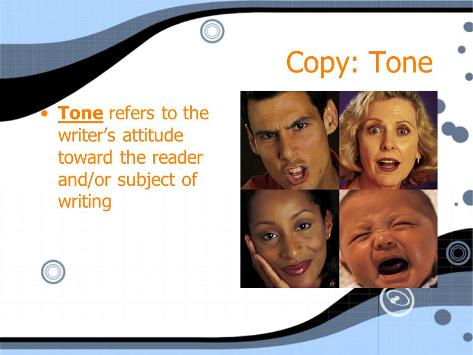 Copy: Tone Tone refers to the writer's attitude toward the reader and/or subject of writing