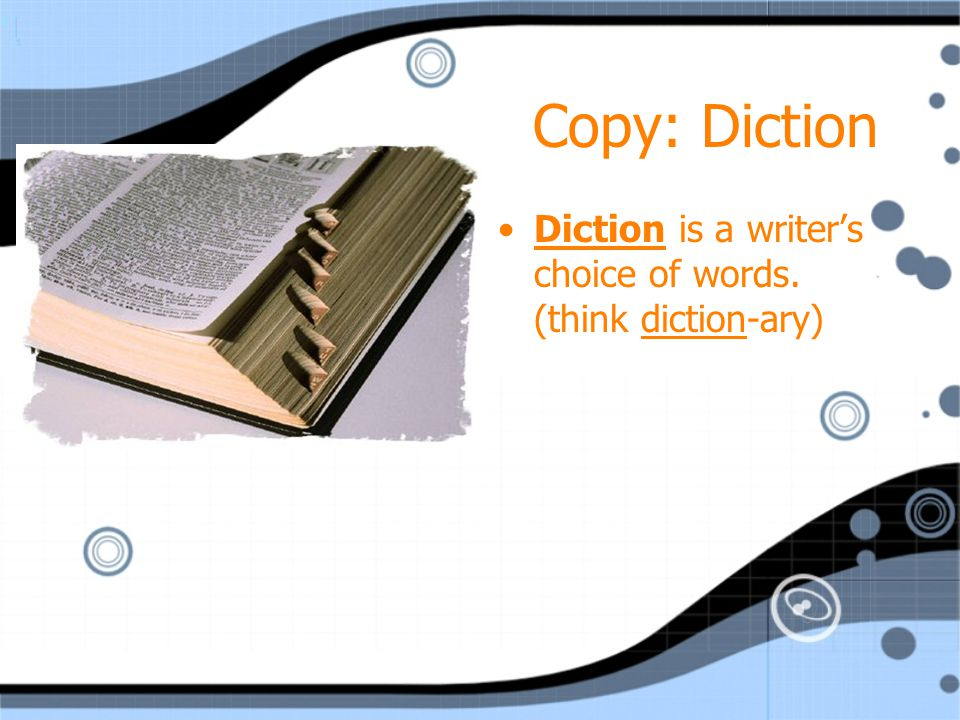 Copy: Diction Diction is a writer's choice of words. (think diction-ary)