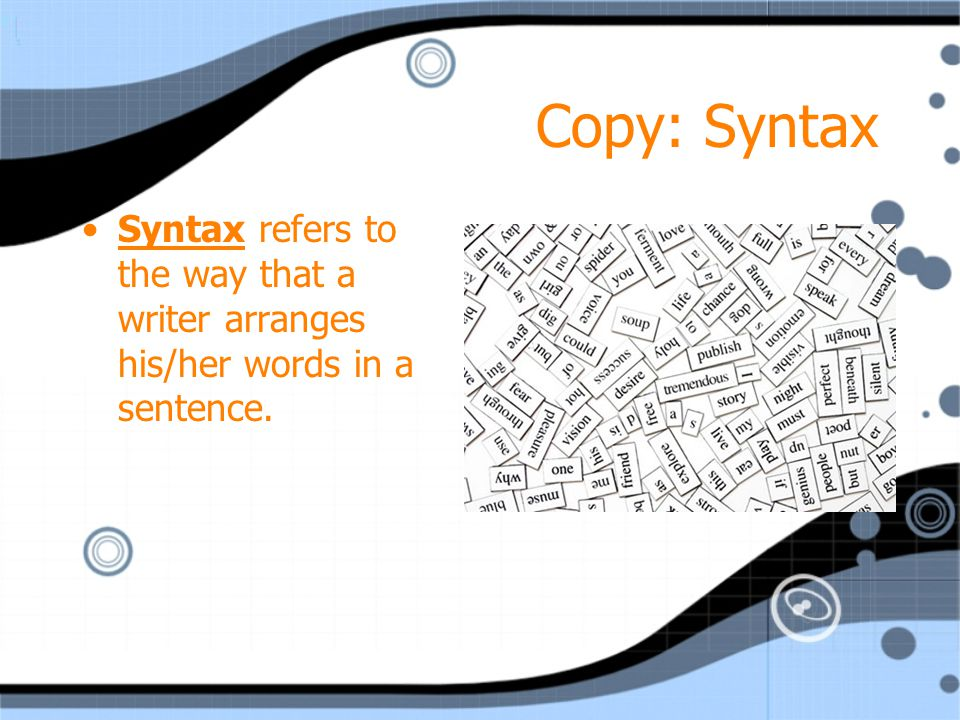 Copy: Syntax Syntax refers to the way that a writer arranges his/her words in a sentence.