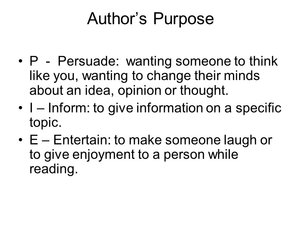 Author's Purpose P - Persuade: wanting someone to think like you, wanting to change their minds about an idea, opinion or thought.
