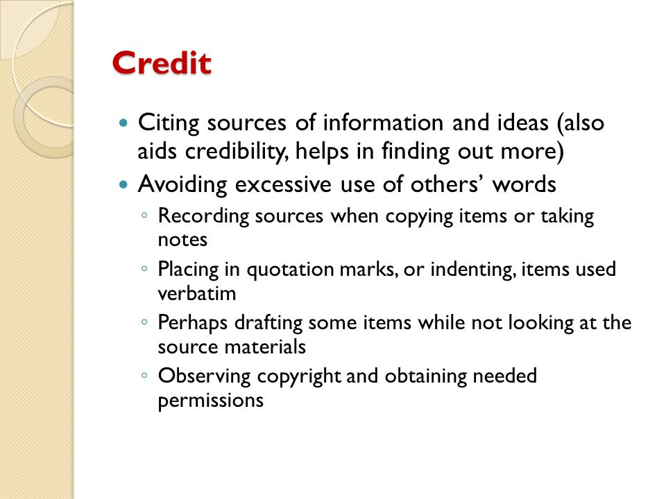 Credit Citing sources of information and ideas (also aids credibility, helps in finding out more) Avoiding excessive use of others' words.