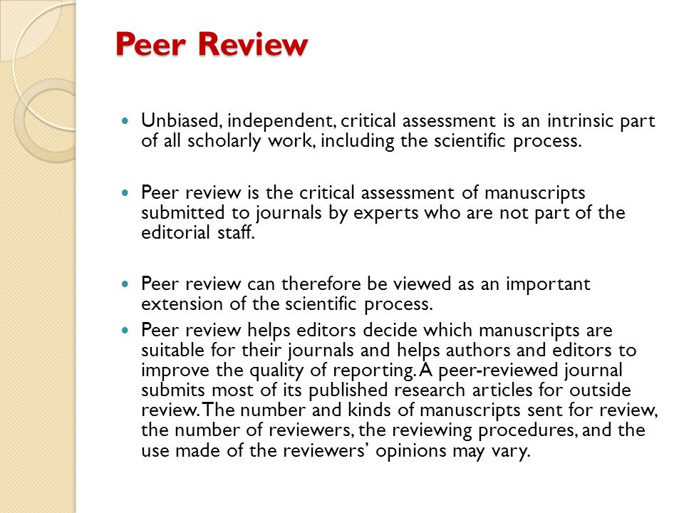 Peer Review Unbiased, independent, critical assessment is an intrinsic part of all scholarly work, including the scientific process.