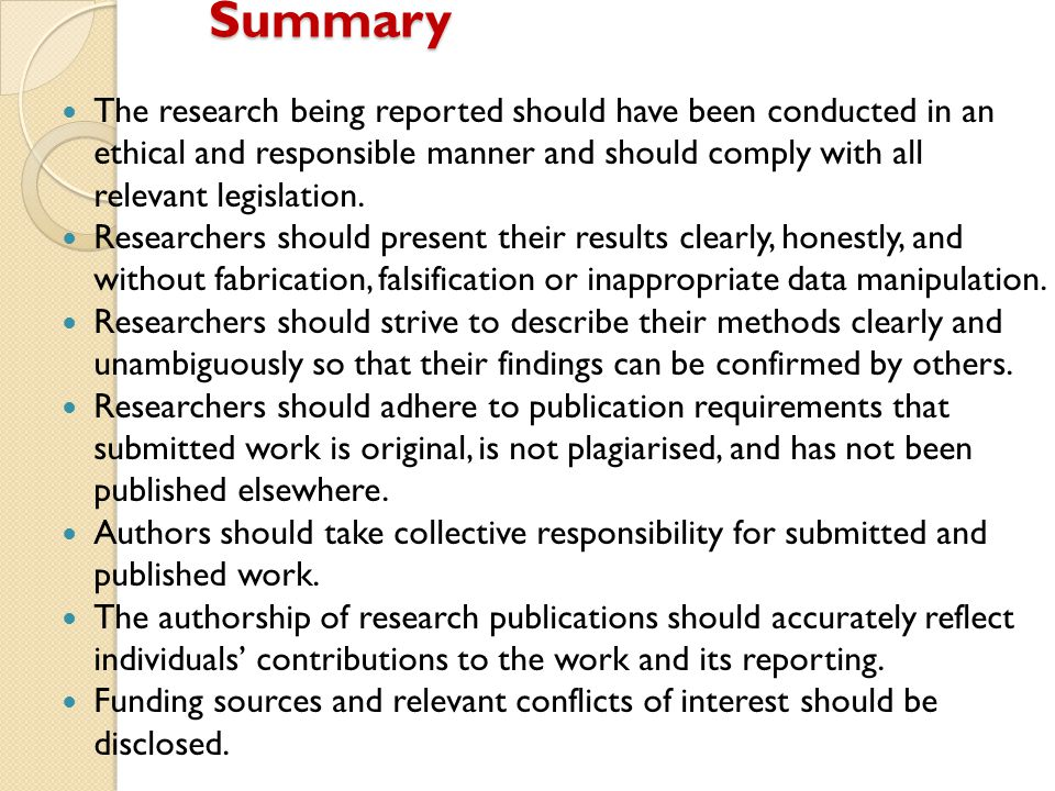Summary The research being reported should have been conducted in an ethical and responsible manner and should comply with all relevant legislation.