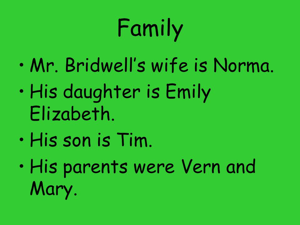 Family Mr. Bridwell's wife is Norma. His daughter is Emily Elizabeth.