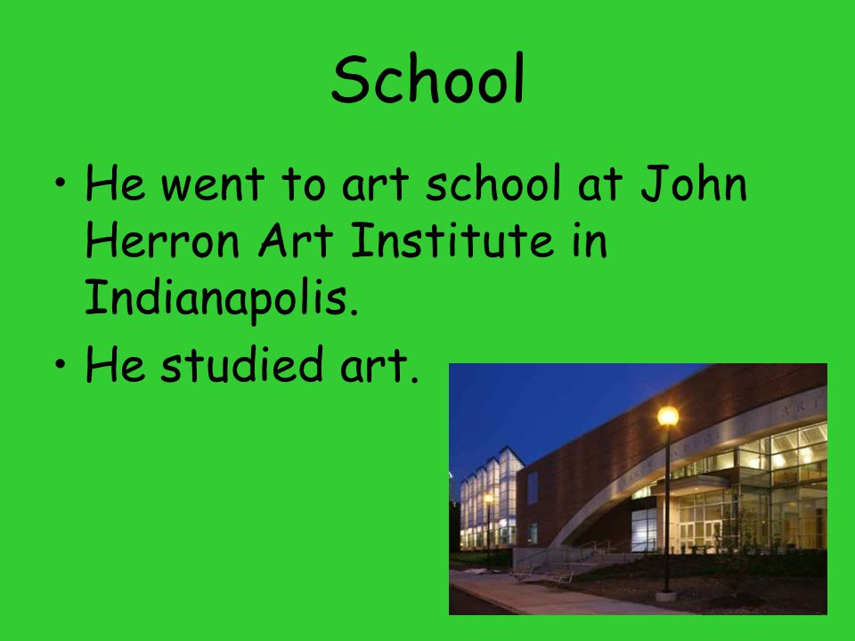 School He went to art school at John Herron Art Institute in Indianapolis. He studied art.